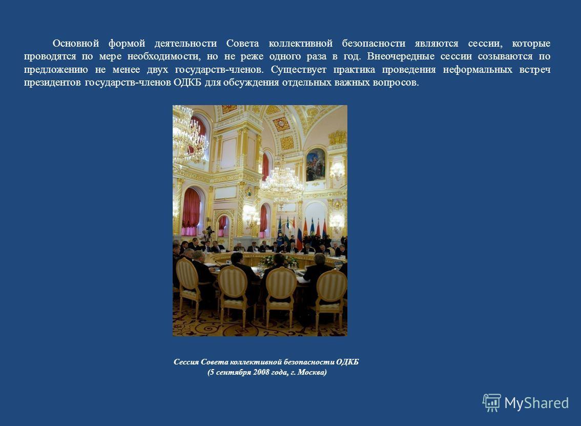 Основной формой деятельности Совета коллективной безопасности являются сессии, которые проводятся по мере необходимости, но не реже одного раза в год. Внеочередные сессии созываются по предложению не менее двух государств-членов. Существует практика