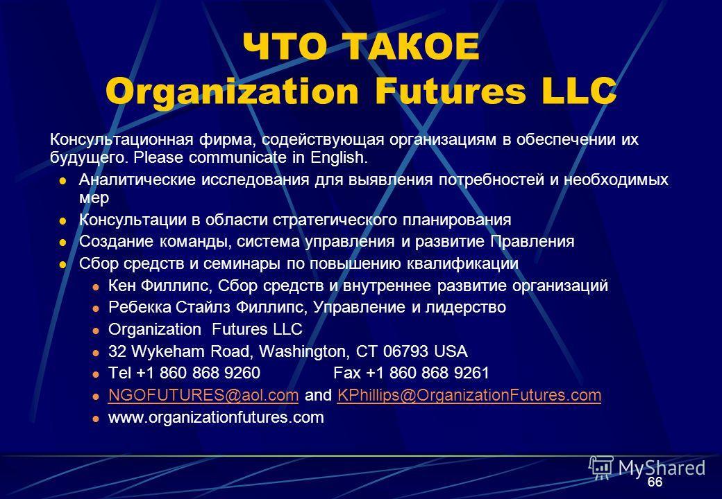 66 ЧТО ТАКОЕ Organization Futures LLC Консультационная фирма, содействующая организациям в обеспечении их будущего. Please communicate in English. Аналитические исследования для выявления потребностей и необходимых мер Консультации в области стратеги