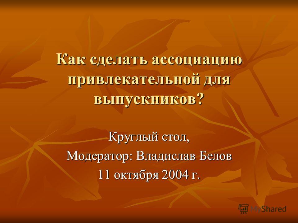 Как сделать ассоциацию привлекательной для выпускников? Круглый стол, Модератор: Владислав Белов 11 октября 2004 г.