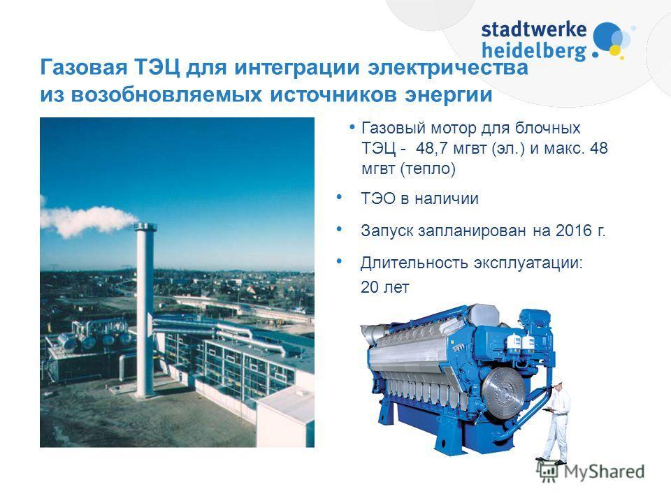 Газовый мотор для блочных ТЭЦ - 48,7 мгвт (эл.) и макс. 48 мгвт (тепло) ТЭО в наличии Запуск запланирован на 2016 г. Длительность эксплуатации: 20 лет Газовая ТЭЦ для интеграции электричества из возобновляемых источников энергии