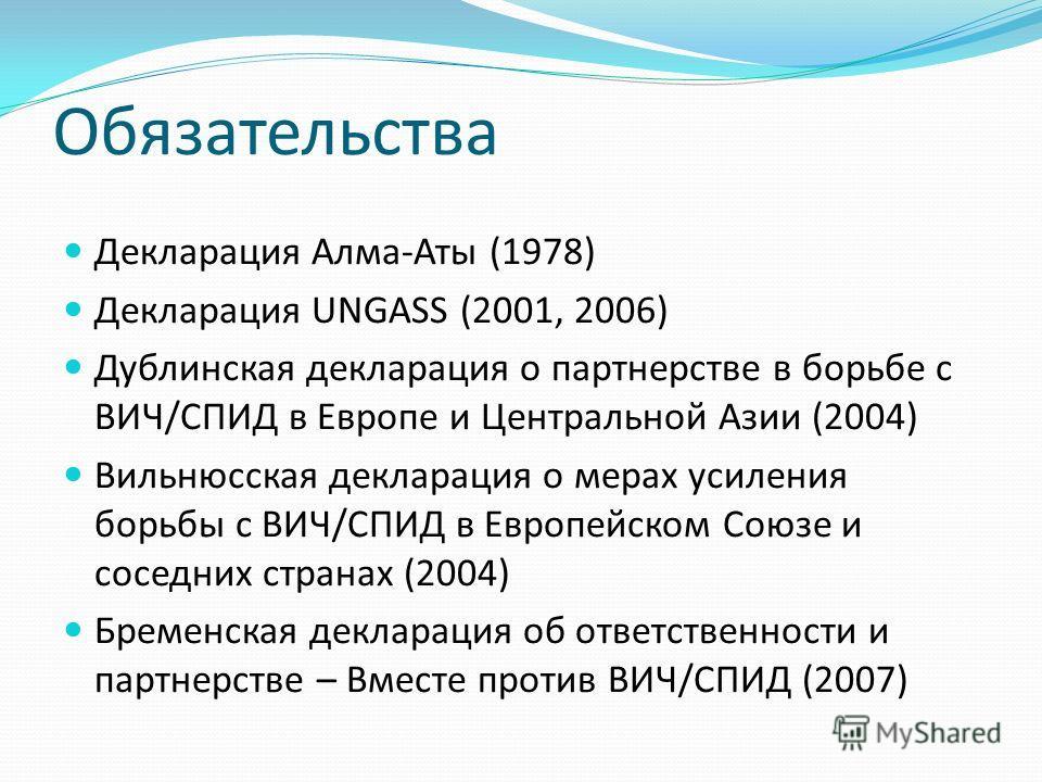 Обязательства Декларация Алма-Аты (1978) Декларация UNGASS (2001, 2006) Дублинская декларация о партнерстве в борьбе с ВИЧ/СПИД в Европе и Центральной Азии (2004) Вильнюсская декларация о мерах усиления борьбы с ВИЧ/СПИД в Европейском Союзе и соседни