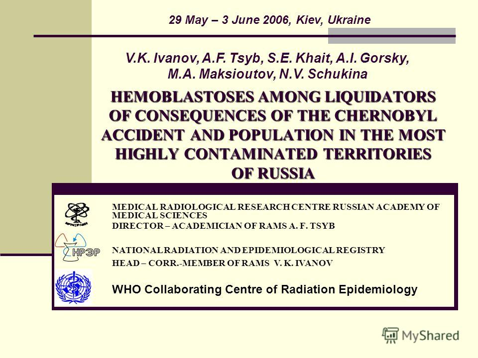 HEMOBLASTOSES AMONG LIQUIDATORS OF CONSEQUENCES OF THE CHERNOBYL ACCIDENT AND POPULATION IN THE MOST HIGHLY CONTAMINATED TERRITORIES OF RUSSIA MEDICAL RADIOLOGICAL RESEARCH CENTRE RUSSIAN ACADEMY OF MEDICAL SCIENCES DIRECTOR – ACADEMICIAN OF RAMS A.