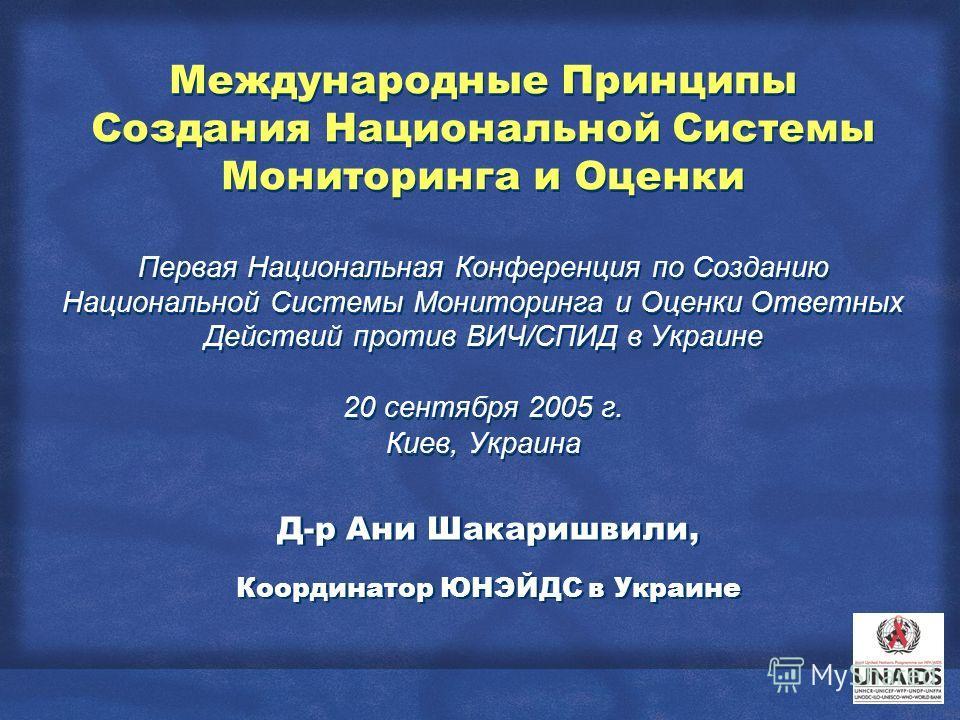 Международные Принципы Создания Национальной Системы Мониторинга и Оценки Первая Национальная Конференция по Созданию Национальной Системы Мониторинга и Оценки Ответных Действий против ВИЧ/СПИД в Украине 20 сентября 2005 г. Киев, Украина Д-р Ани Шака