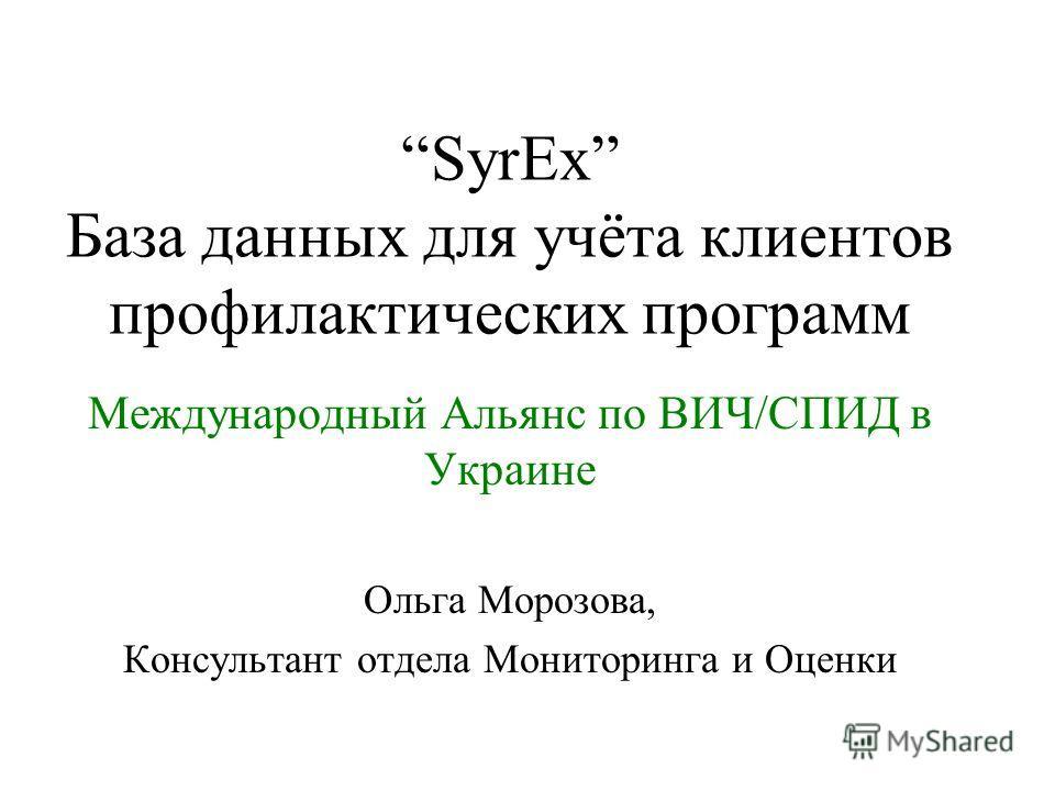 SyrEx База данных для учёта клиентов профилактических программ Международный Альянс по ВИЧ/СПИД в Украине Ольга Морозова, Консультант отдела Мониторинга и Оценки