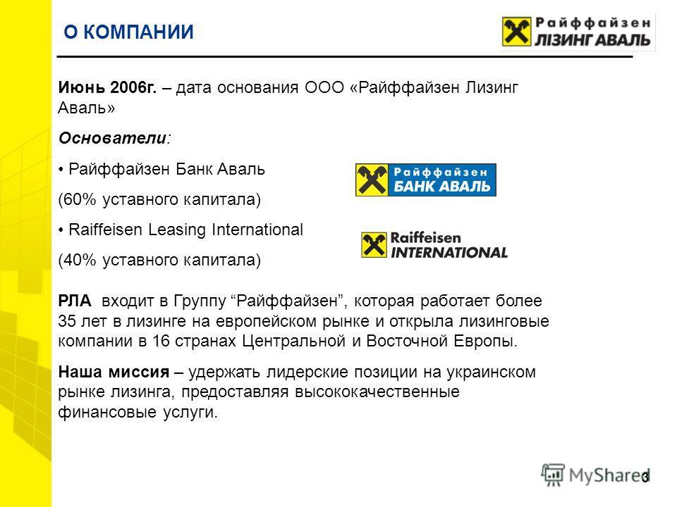 3 Июнь 2006г. – дата основания ООО «Райффайзен Лизинг Аваль» Основатели: Райффайзен Банк Аваль (60% уставного капитала) Raiffeisen Leasing International (40% уставного капитала) РЛА входит в Группу Райффайзен, которая работает более 35 лет в лизинге