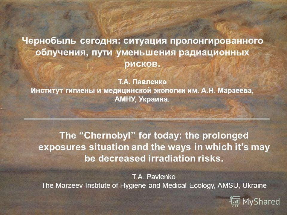 The Chernobyl for today: the prolonged exposures situation and the ways in which its may be decreased irradiation risks. T.А. Pavlenko The Marzeev Institute of Hygiene and Medical Ecology, AMSU, Ukraine Чернобыль сегодня: ситуация пролонгированного о