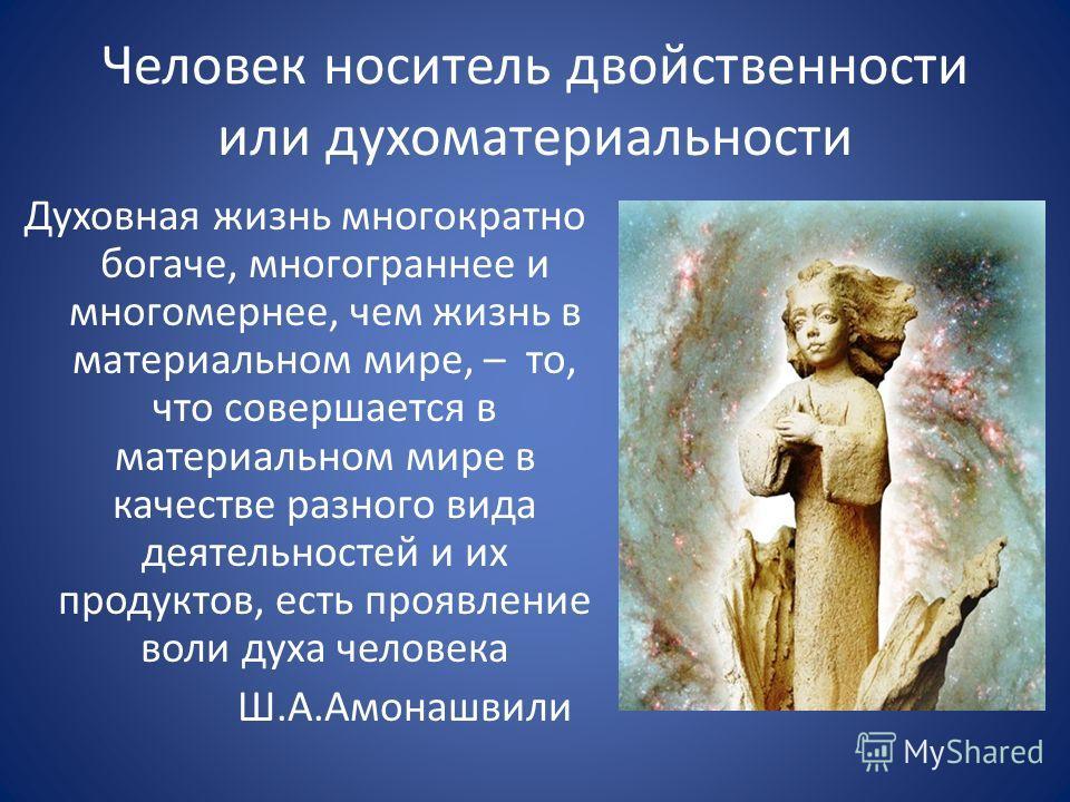 Человек носитель двойственности или духоматериальности Духовная жизнь многократно богаче, многограннее и многомернее, чем жизнь в материальном мире, – то, что совершается в материальном мире в качестве разного вида деятельностей и их продуктов, есть