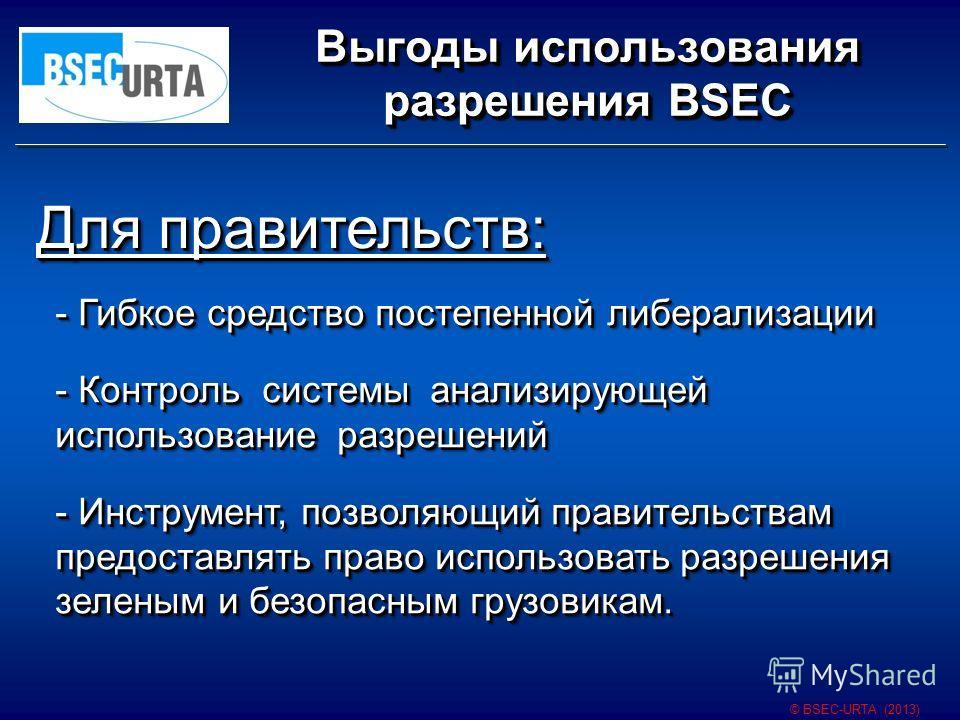 Выгоды использования разрешения BSEC © BSEC-URTA (2013) Для правительств: - Гибкое средство постепенной либерализации - Контроль системы анализирующей использование разрешений - Инструмент, позволяющий правительствам предоставлять право использовать