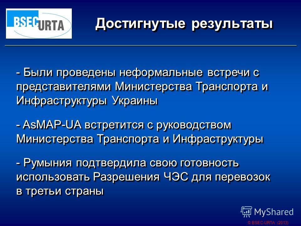 Достигнутые результаты © BSEC-URTA (2013) - Были проведены неформальные встречи с представителями Министерства Транспорта и Инфраструктуры Украины - AsMAP-UA встретится с руководством Министерства Транспорта и Инфраструктуры - Румыния подтвердила сво