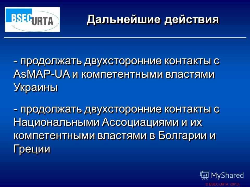 Дальнейшие действия © BSEC-URTA (2013) - продолжать двухсторонние контакты с AsMAP-UA и компетентными властями Украины - продолжать двухсторонние контакты с Национальными Ассоциациями и их компетентными властями в Болгарии и Греции - продолжать двухс