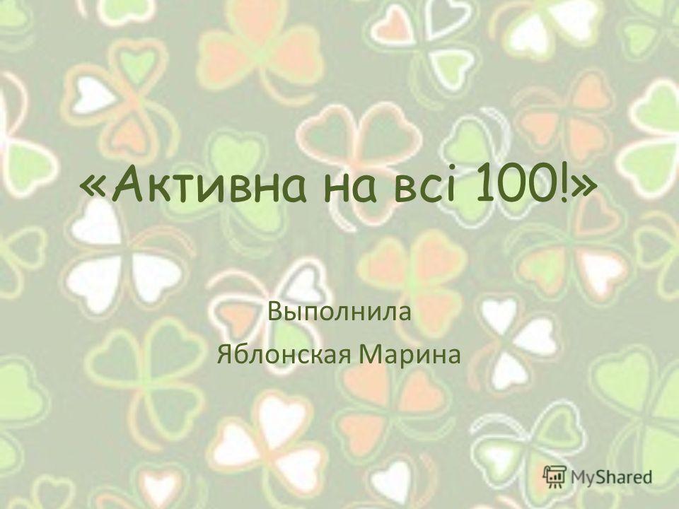 «Активна на всі 100!» Выполнила Яблонская Марина