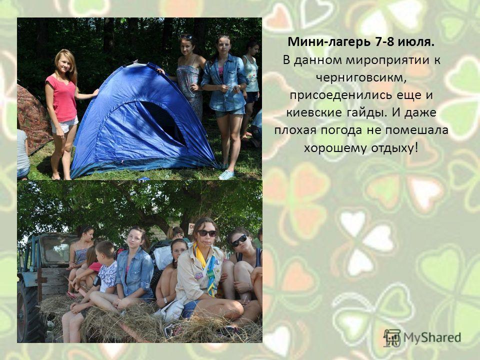 Мини-лагерь 7-8 июля. В данном мироприятии к черниговсикм, присоеденились еще и киевские гайды. И даже плохая погода не помешала хорошему отдыху! 10