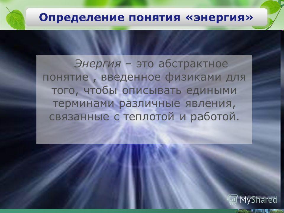 Энергия – это абстрактное понятие, введенное физиками для того, чтобы описывать едиными терминами различные явления, связанные с теплотой и работой. Определение понятия «энергия»