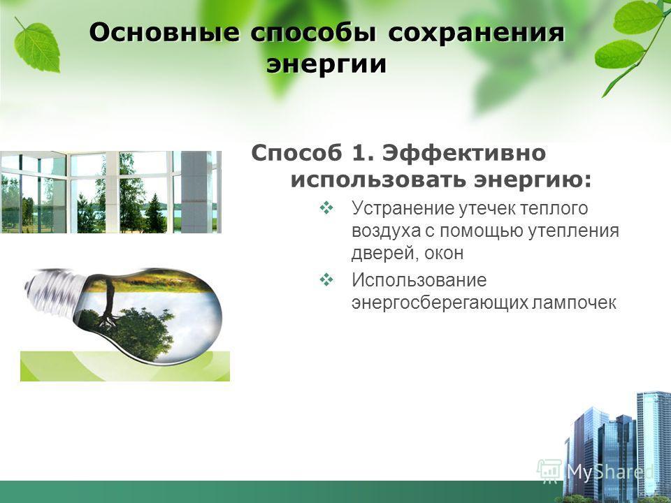 Основные способы сохранения энергии Способ 1. Эффективно использовать энергию: Устранение утечек теплого воздуха с помощью утепления дверей, окон Использование энергосберегающих лампочек