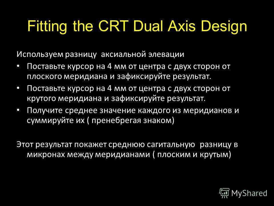 Fitting the CRT Dual Axis Design Используем разницу аксиальной элевации Поставьте курсор на 4 мм от центра с двух сторон от плоского меридиана и зафиксируйте результат. Поставьте курсор на 4 мм от центра с двух сторон от крутого меридиана и зафиксиру