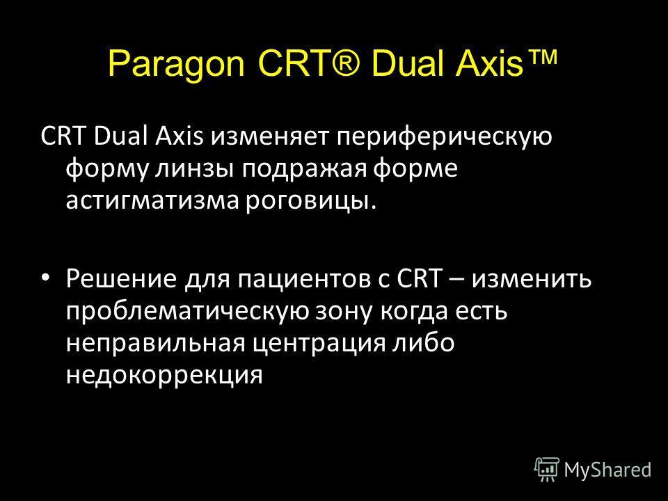 Paragon CRT® Dual Axis CRT Dual Axis изменяет периферическую форму линзы подражая форме астигматизма роговицы. Решение для пациентов с CRT – изменить проблематическую зону когда есть неправильная центрация либо недокоррекция