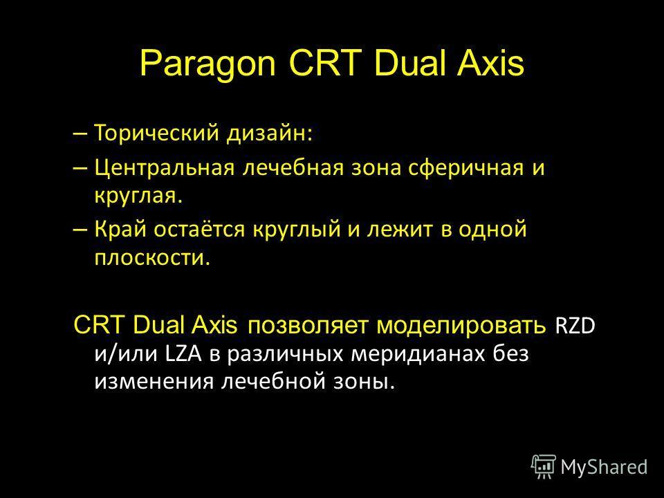 Paragon CRT Dual Axis – Торический дизайн: – Центральная лечебная зона сферичная и круглая. – Край остаётся круглый и лежит в одной плоскости. CRT Dual Axis позволяет моделировать RZD и/или LZA в различных меридианах без изменения лечебной зоны.