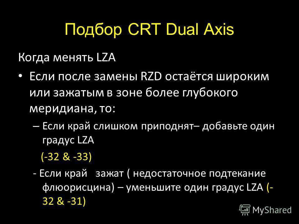 Подбор CRT Dual Axis Когда менять LZA Если после замены RZD остаётся широким или зажатым в зоне более глубокого меридиана, то: – Если край слишком приподнят– добавьте один градус LZA (-32 & -33) - Если край зажат ( недостаточное подтекание флюорисцин