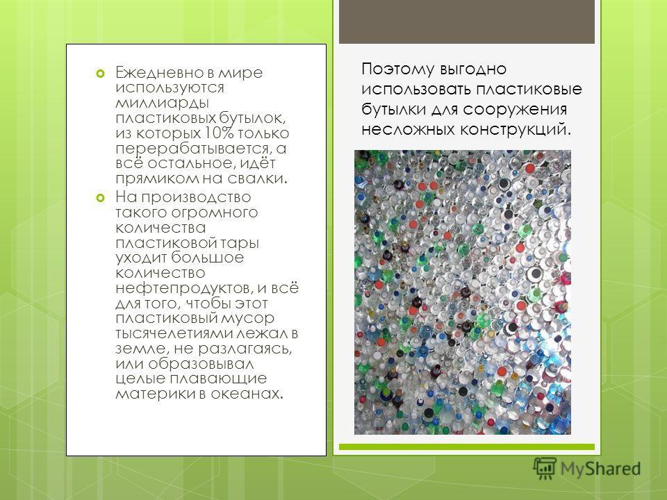 Ежедневно в мире используются миллиарды пластиковых бутылок, из которых 10% только перерабатывается, а всё остальное, идёт прямиком на свалки. На производство такого огромного количества пластиковой тары уходит большое количество нефтепродуктов, и вс
