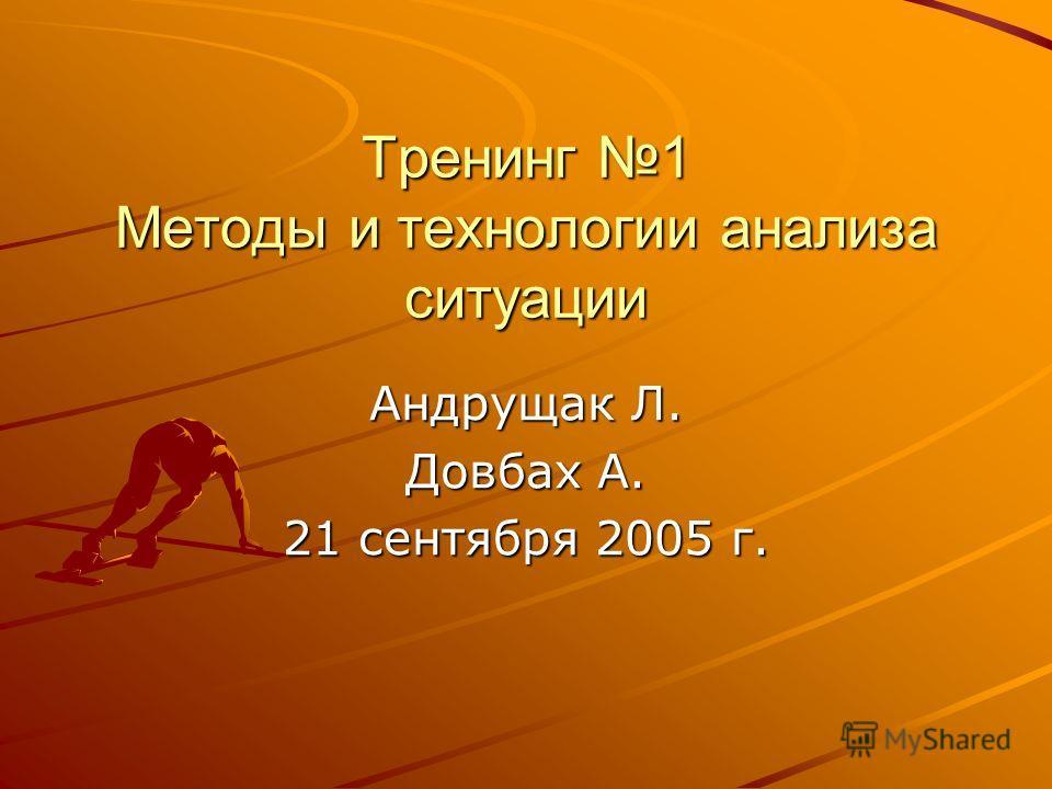 Тренинг 1 Методы и технологии анализа ситуации Андрущак Л. Довбах А. 21 сентября 2005 г.