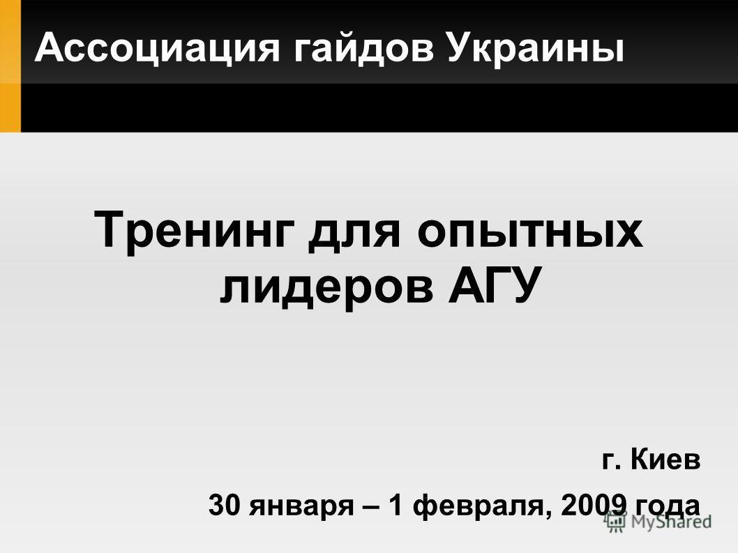 Ассоциация гайдов Украины Тренинг для опытных лидеров АГУ г. Киев 30 января – 1 февраля, 2009 года