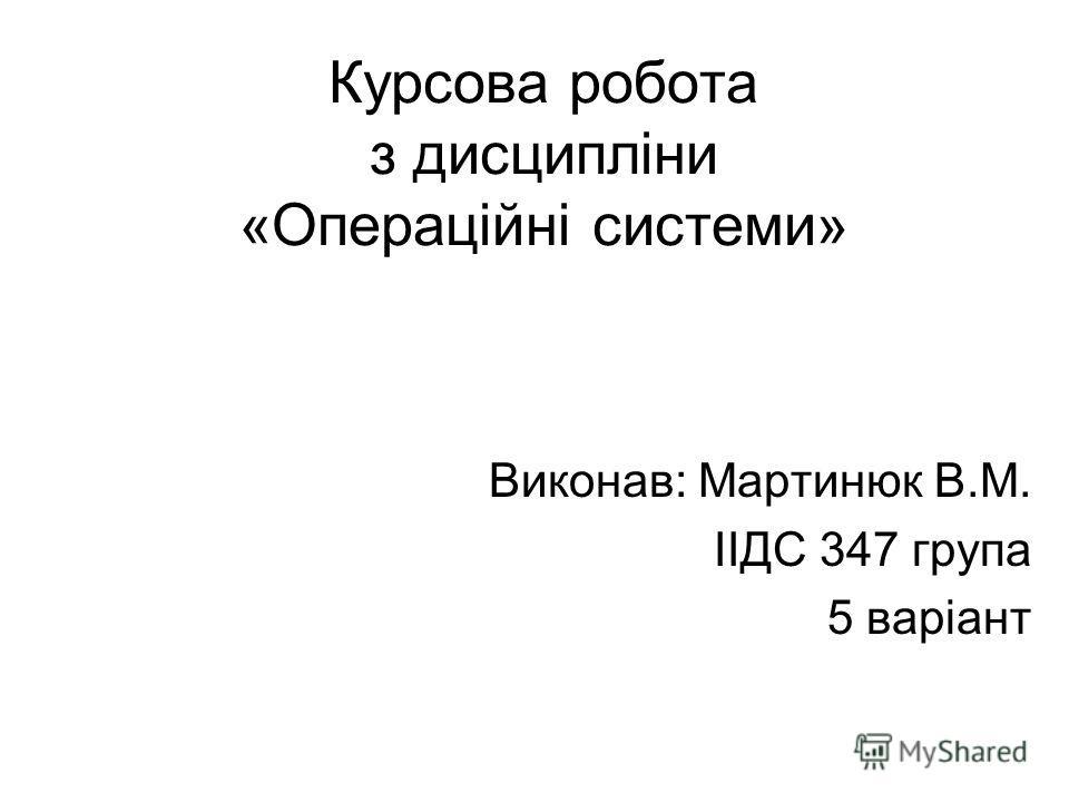 Курсова робота з дисципліни «Операційні системи» Виконав: Мартинюк В.М. ІІДС 347 група 5 варіант