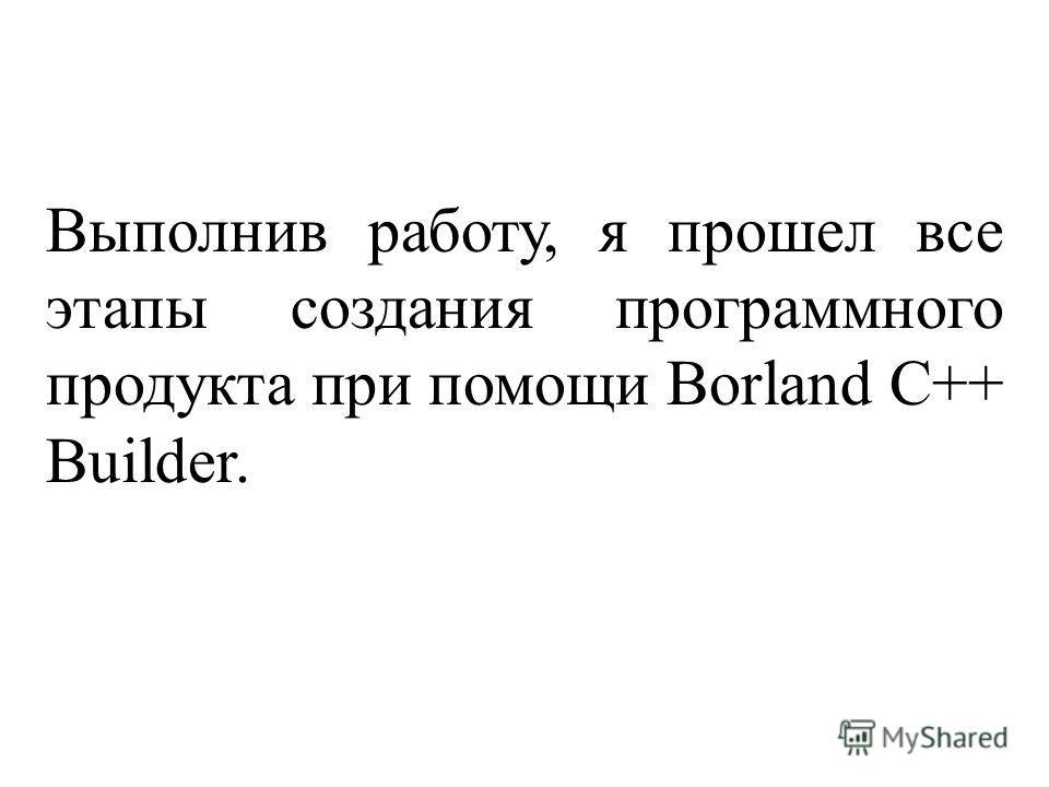 Выполнив работу, я прошел все этапы создания программного продукта при помощи Borland C++ Builder.