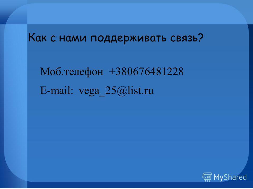 Как с нами поддерживать связь? Моб.телефон +380676481228 E-mail: vega_25@list.ru