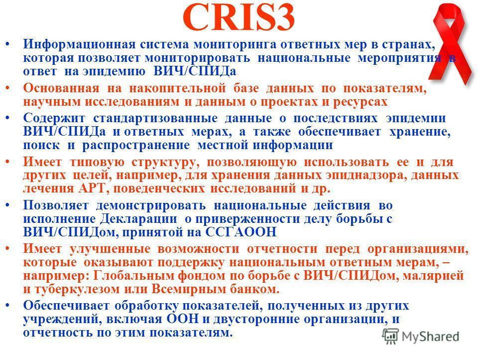 CRIS3 Информационная система мониторинга ответных мер в странах, которая позволяет мониторировать национальные мероприятия в ответ на эпидемию ВИЧ/СПИДа Основанная на накопительной базе данных по показателям, научным исследованиям и данным о проектах