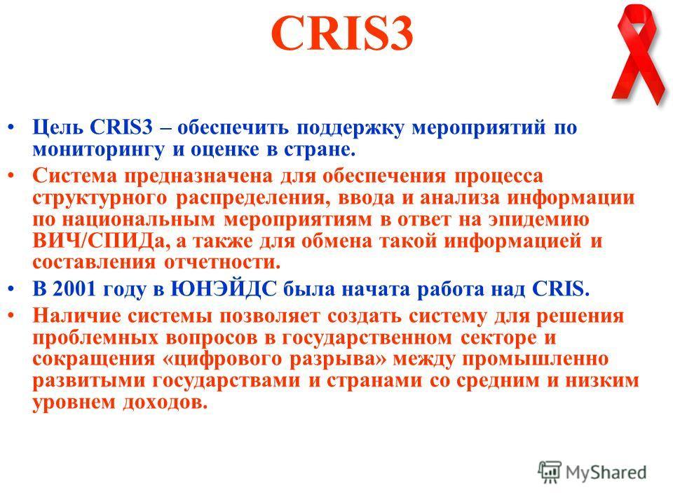 CRIS3 Цель CRIS3 – обеспечить поддержку мероприятий по мониторингу и оценке в стране. Система предназначена для обеспечения процесса структурного распределения, ввода и анализа информации по национальным мероприятиям в ответ на эпидемию ВИЧ/СПИДа, а