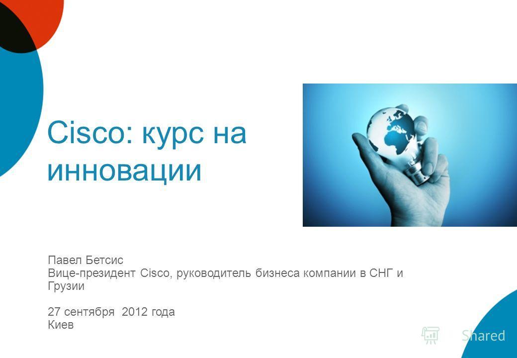 Cisco: курс на инновации Павел Бетсис Вице-президент Cisco, руководитель бизнеса компании в СНГ и Грузии 27 сентября 2012 года Киев