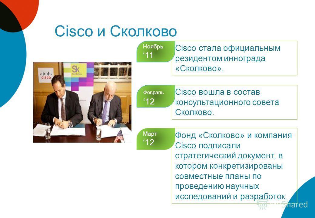 Cisco и Сколково Ноябрь 11 Cisco стала официальным резидентом иннограда «Сколково». Февраль 12 Cisco вошла в состав консультационного совета Сколково. Март 12 Фонд «Сколково» и компания Cisco подписали стратегический документ, в котором конкретизиров