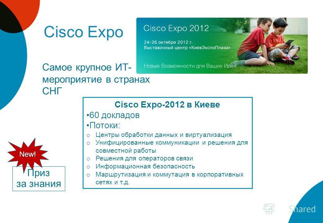 Cisco Expo Самое крупное ИТ- мероприятие в странах СНГ Cisco Expo-2012 в Киеве 60 докладов Потоки: o Центры обработки данных и виртуализация o Унифицированные коммуникации и решения для совместной работы o Решения для операторов связи o Информационна