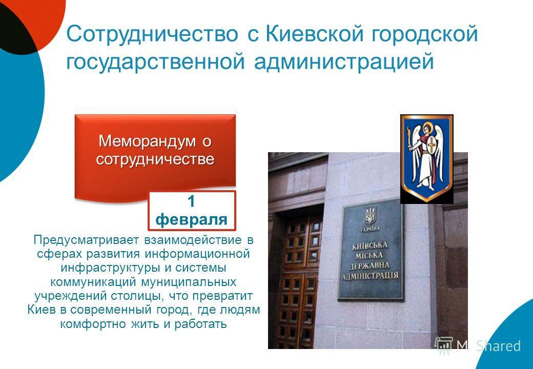 Сотрудничество с Киевской городской государственной администрацией Меморандум о сотрудничестве 1 февраля Предусматривает взаимодействие в сферах развития информационной инфраструктуры и системы коммуникаций муниципальных учреждений столицы, что превр