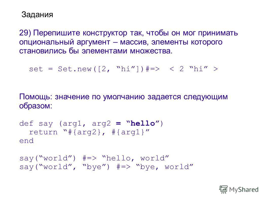 Задания 29) Перепишите конструктор так, чтобы он мог принимать опциональный аргумент – массив, элементы которого становились бы элементами множества. set = Set.new([2, hi])#=> Помощь: значение по умолчанию задается следующим образом: def say (arg1, a