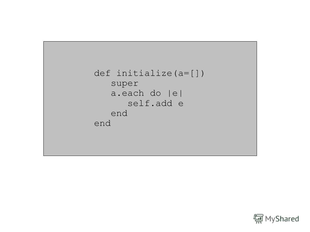 def initialize(a=[]) super a.each do |e| self.add e end