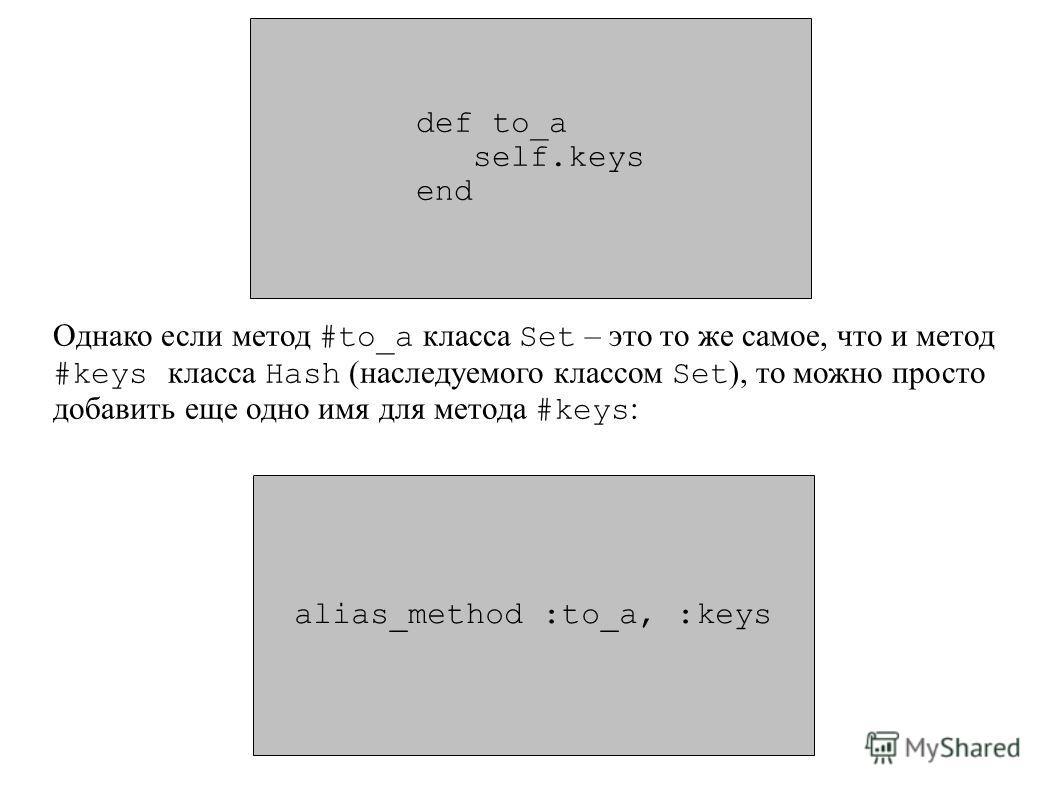 def to_a self.keys end alias_method :to_a, :keys Однако если метод #to_a класса Set – это то же самое, что и метод #keys класса Hash (наследуемого классом Set ), то можно просто добавить еще одно имя для метода #keys :