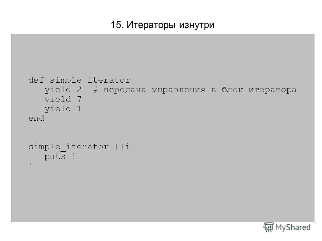 def simple_iterator yield 2 # передача управления в блок итератора yield 7 yield 1 end simple_iterator {|i| puts i } 15. Итераторы изнутри