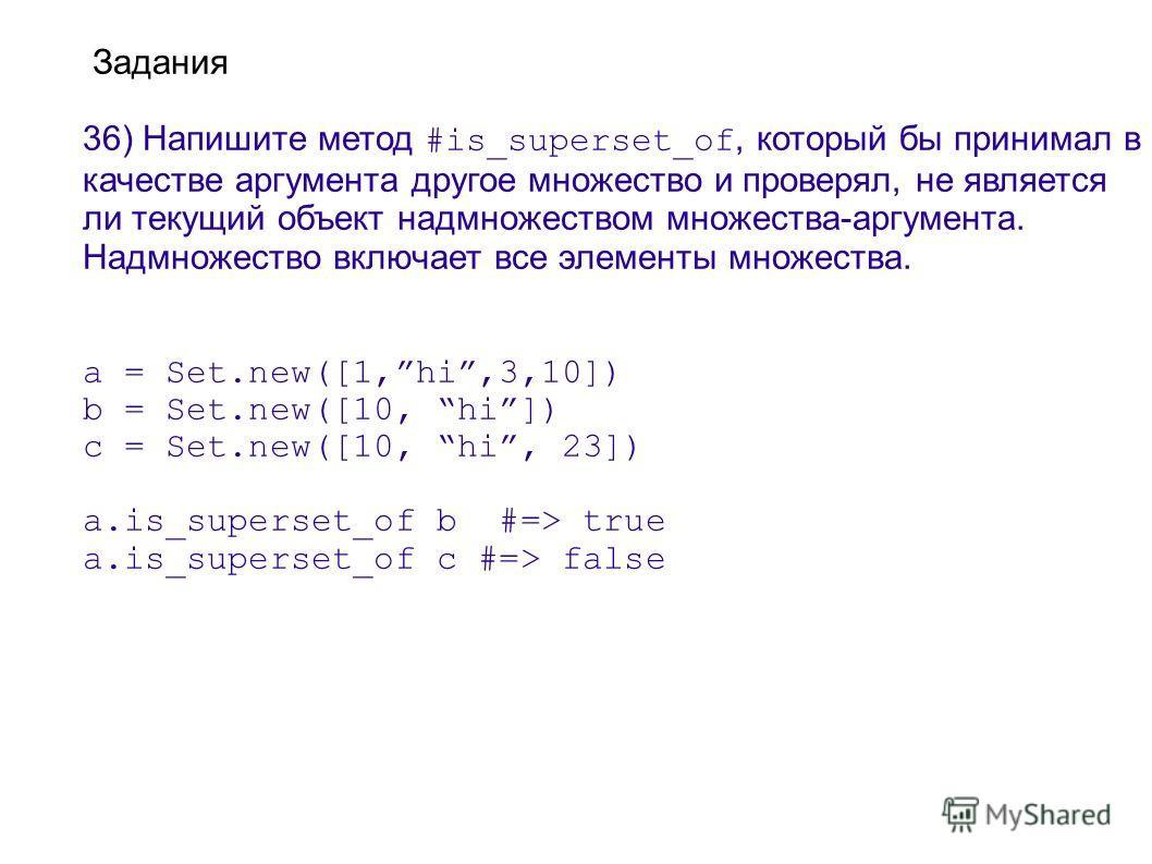 Задания 36) Напишите метод #is_superset_of, который бы принимал в качестве аргумента другое множество и проверял, не является ли текущий объект надмножеством множества-аргумента. Надмножество включает все элементы множества. a = Set.new([1,hi,3,10])