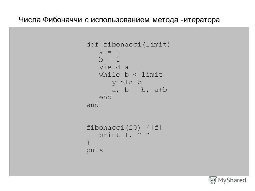 def fibonacci(limit) a = 1 b = 1 yield a while b < limit yield b a, b = b, a+b end fibonacci(20) {|f| print f, } puts Числа Фибоначчи с использованием метода -итератора