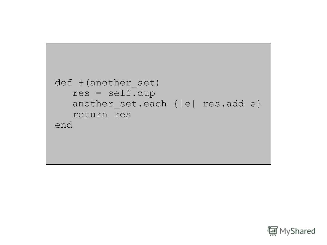def +(another_set) res = self.dup another_set.each {|e| res.add e} return res end
