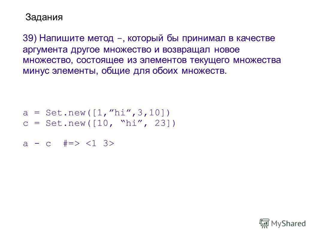 Задания 39) Напишите метод -, который бы принимал в качестве аргумента другое множество и возвращал новое множество, состоящее из элементов текущего множества минус элементы, общие для обоих множеств. a = Set.new([1,hi,3,10]) с = Set.new([10, hi, 23]