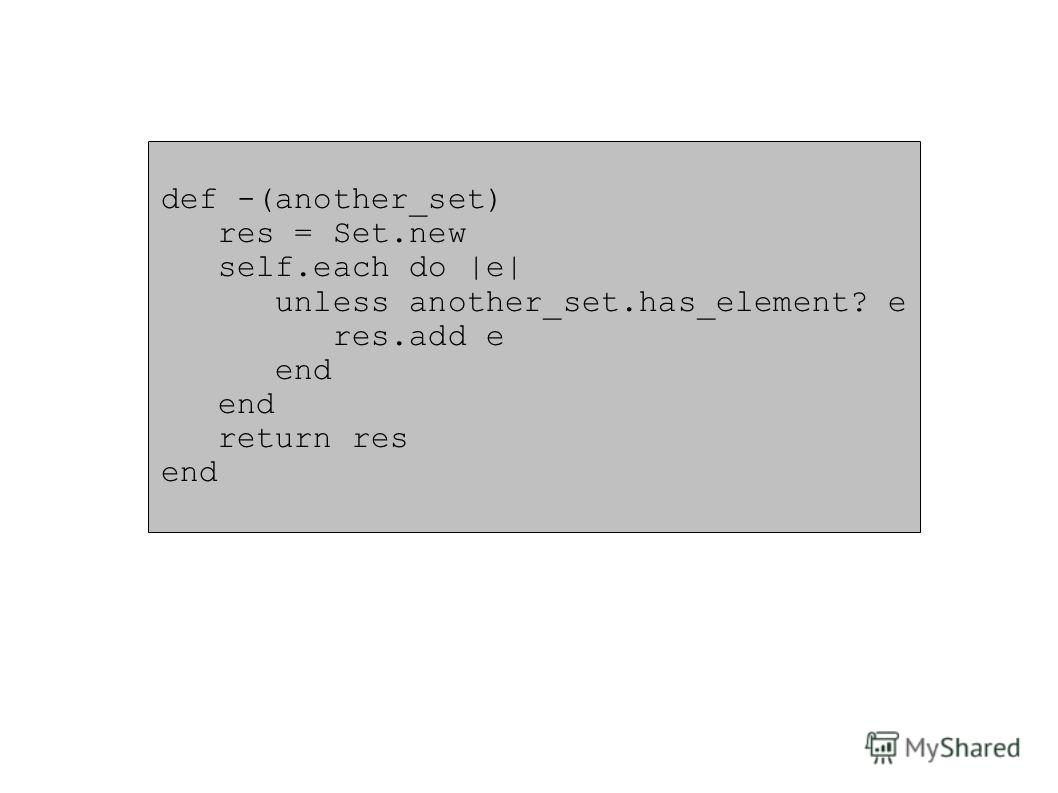 def -(another_set) res = Set.new self.each do |e| unless another_set.has_element? e res.add e end return res end