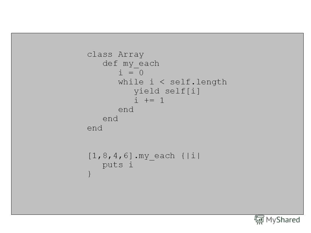 class Array def my_each i = 0 while i < self.length yield self[i] i += 1 end [1,8,4,6].my_each {|i| puts i }