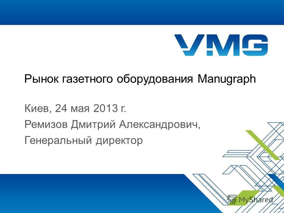 Рынок газетного оборудования Manugraph Киев, 24 мая 2013 г. Ремизов Дмитрий Александрович, Генеральный директор