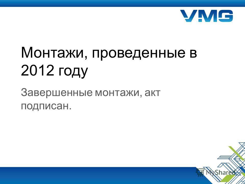 Монтажи, проведенные в 2012 году Завершенные монтажи, акт подписан.