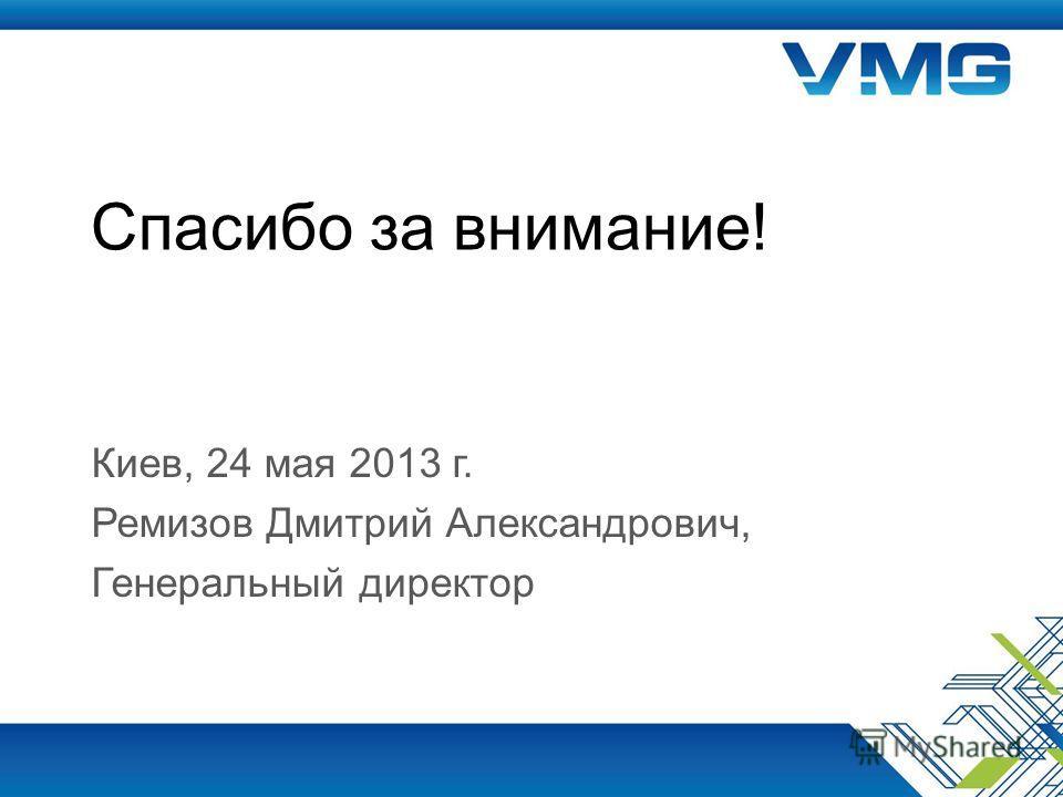 Спасибо за внимание! Киев, 24 мая 2013 г. Ремизов Дмитрий Александрович, Генеральный директор