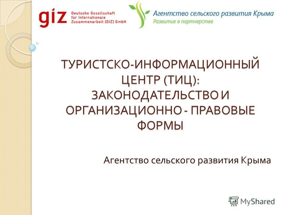 ТУРИСТСКО - ИНФОРМАЦИОННЫЙ ЦЕНТР ( ТИЦ ): ЗАКОНОДАТЕЛЬСТВО И ОРГАНИЗАЦИОННО - ПРАВОВЫЕ ФОРМЫ Агентство сельского развития Крыма