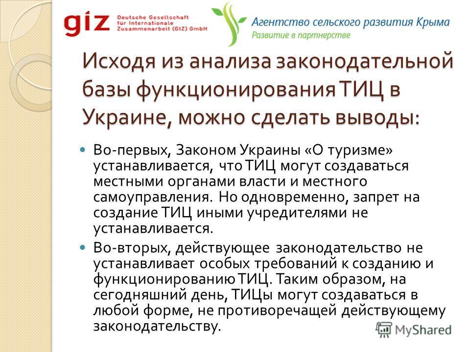 Исходя из анализа законодательной базы функционирования ТИЦ в Украине, можно сделать выводы : Во - первых, Законом Украины « О туризме » устанавливается, что ТИЦ могут создаваться местными органами власти и местного самоуправления. Но одновременно, з
