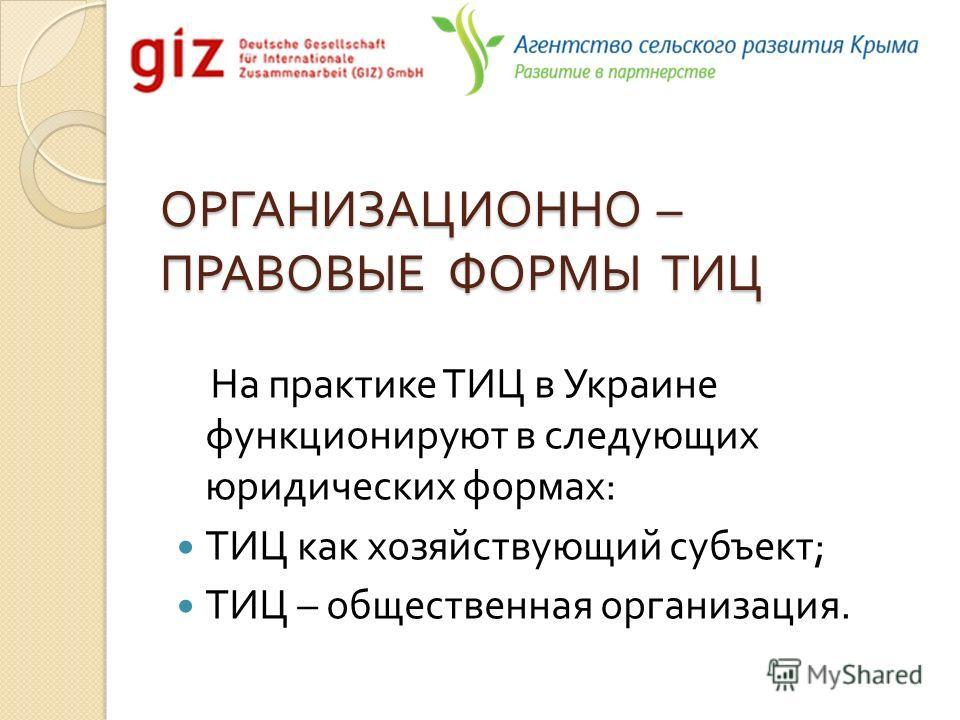 ОРГАНИЗАЦИОННО – ПРАВОВЫЕ ФОРМЫ ТИЦ На практике ТИЦ в Украине функционируют в следующих юридических формах : ТИЦ как хозяйствующий субъект ; ТИЦ – общественная организация.